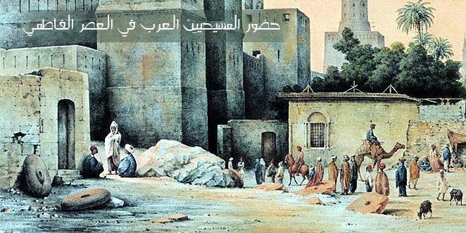 حضور المسيحيين العرب في العصر الفاطمي .. بقلم : عماد توماس